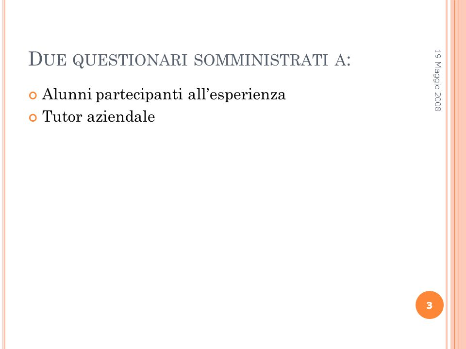 D UE QUESTIONARI SOMMINISTRATI A : Alunni partecipanti allesperienza Tutor aziendale 19 Maggio 2008 3