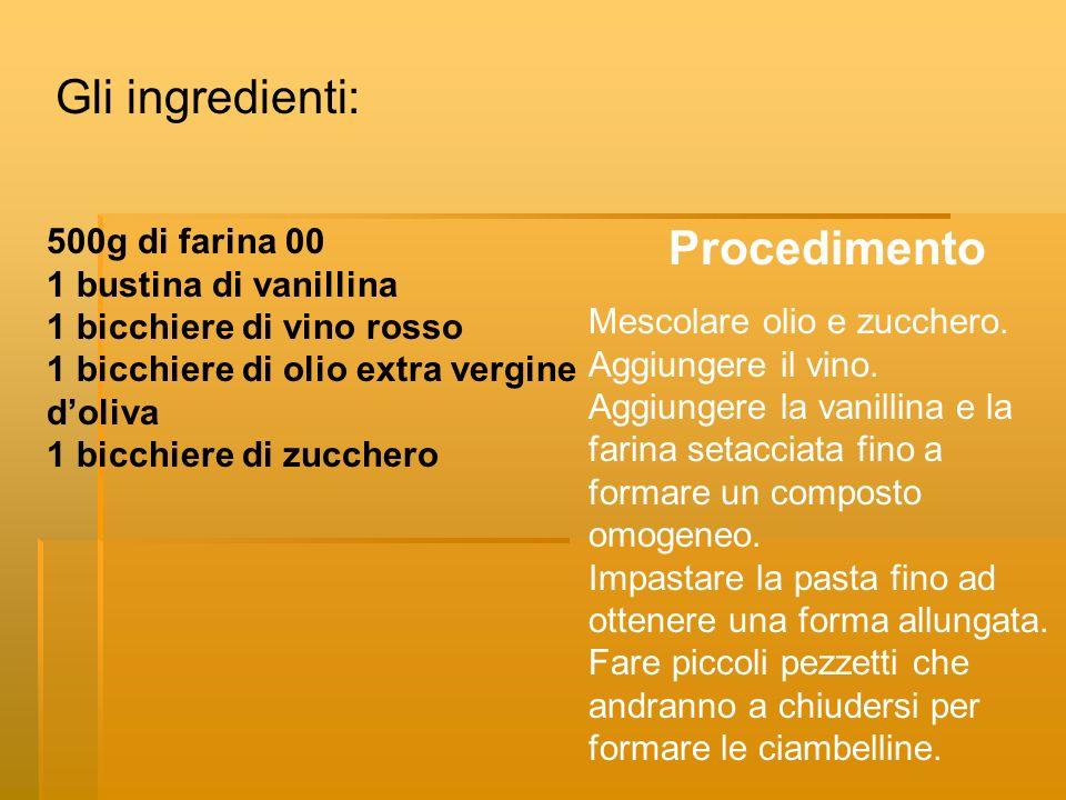 Gli ingredienti: 500g di farina 00 1 bustina di vanillina 1 bicchiere di vino rosso 1 bicchiere di olio extra vergine doliva 1 bicchiere di zucchero Procedimento Mescolare olio e zucchero.