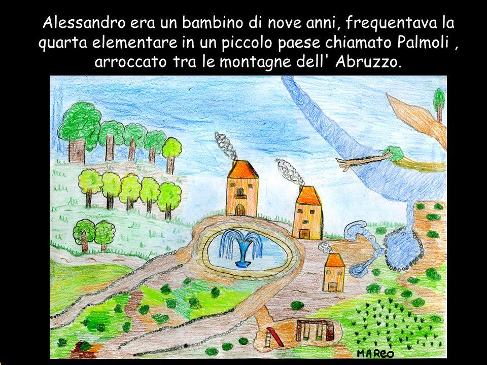 Alessandro era un bambino di nove anni, frequentava la quarta elementare in un piccolo paese chiamato Palmoli, arroccato tra le montagne dell' Abruzzo