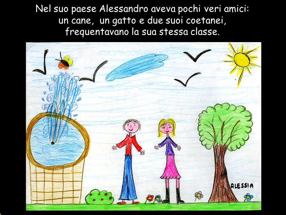 Nel suo paese Alessandro aveva pochi veri amici: un cane, un gatto e due suoi coetanei, frequentavano la sua stessa classe.