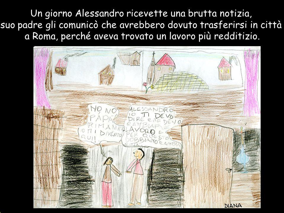 Un giorno Alessandro ricevette una brutta notizia, suo padre gli comunicò che avrebbero dovuto trasferirsi in città a Roma, perché aveva trovato un la