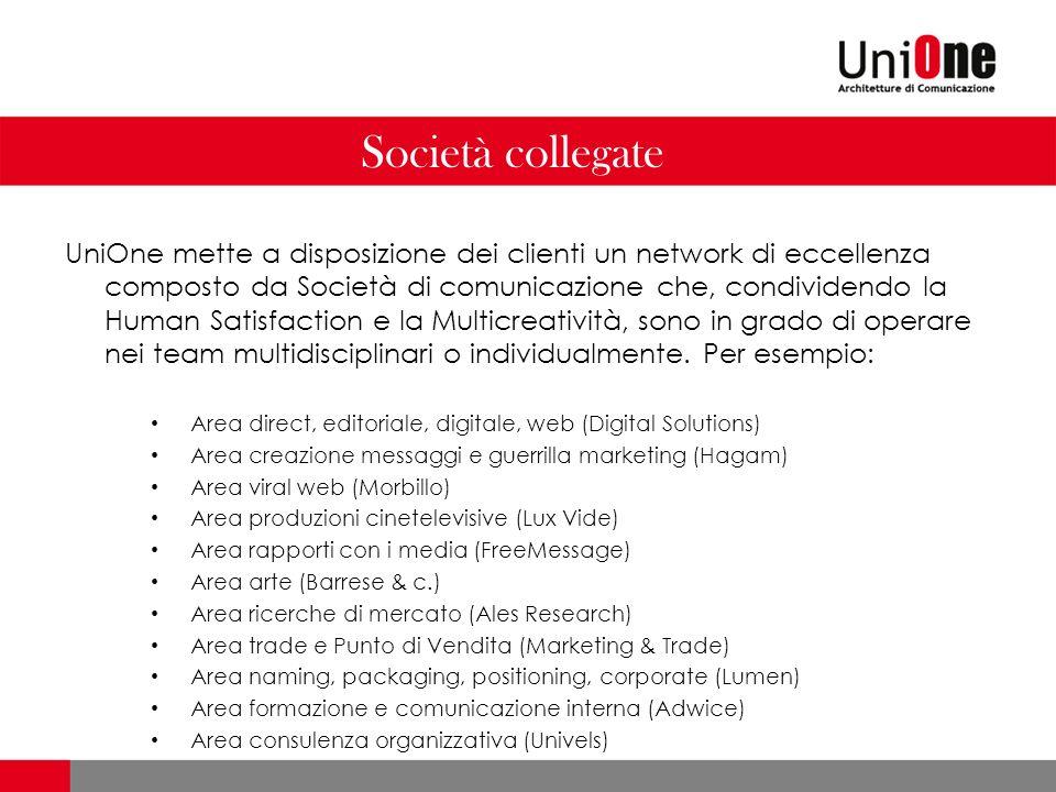 Società collegate UniOne mette a disposizione dei clienti un network di eccellenza composto da Società di comunicazione che, condividendo la Human Satisfaction e la Multicreatività, sono in grado di operare nei team multidisciplinari o individualmente.