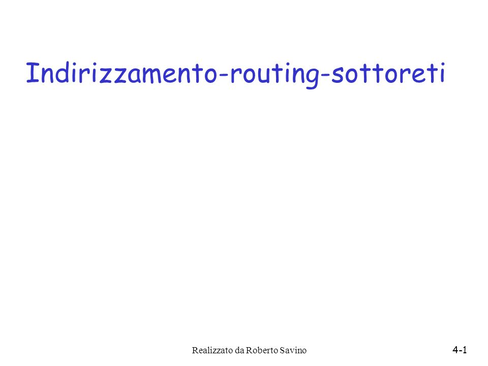 Realizzato da Roberto Savino4-2 Lo strato di rete r trasporta i segmenti da mittente a destinatario r i segmenti TCP vengono spezzettati (se necessario) in datagrammi IP alla partenza r dallaltro avviene la ricomposizione e la consegna allo strato superiore r Ogni nodo intermedio interviene solo a livello di rete r I router guardano dentro i datagrammi e decidono cosa farne network data link physical network data link physical network data link physical network data link physical network data link physical network data link physical network data link physical network data link physical application transport network data link physical application transport network data link physical