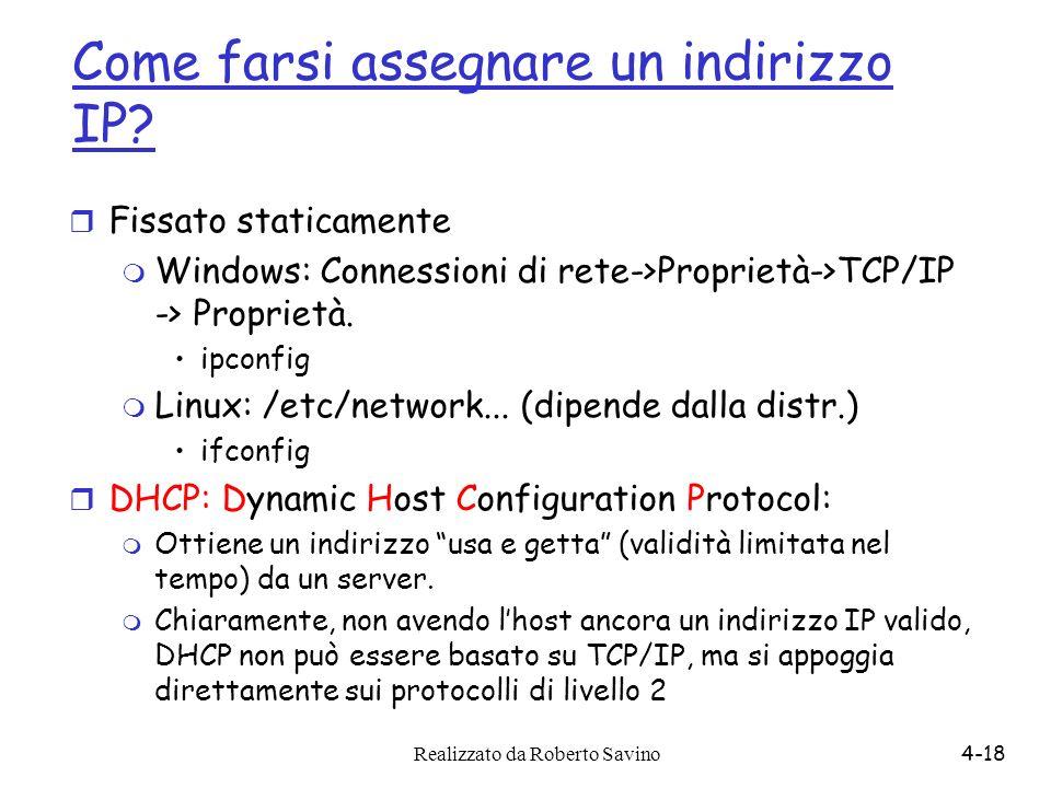 Realizzato da Roberto Savino4-18 Come farsi assegnare un indirizzo IP? r Fissato staticamente m Windows: Connessioni di rete->Proprietà->TCP/IP -> Pro