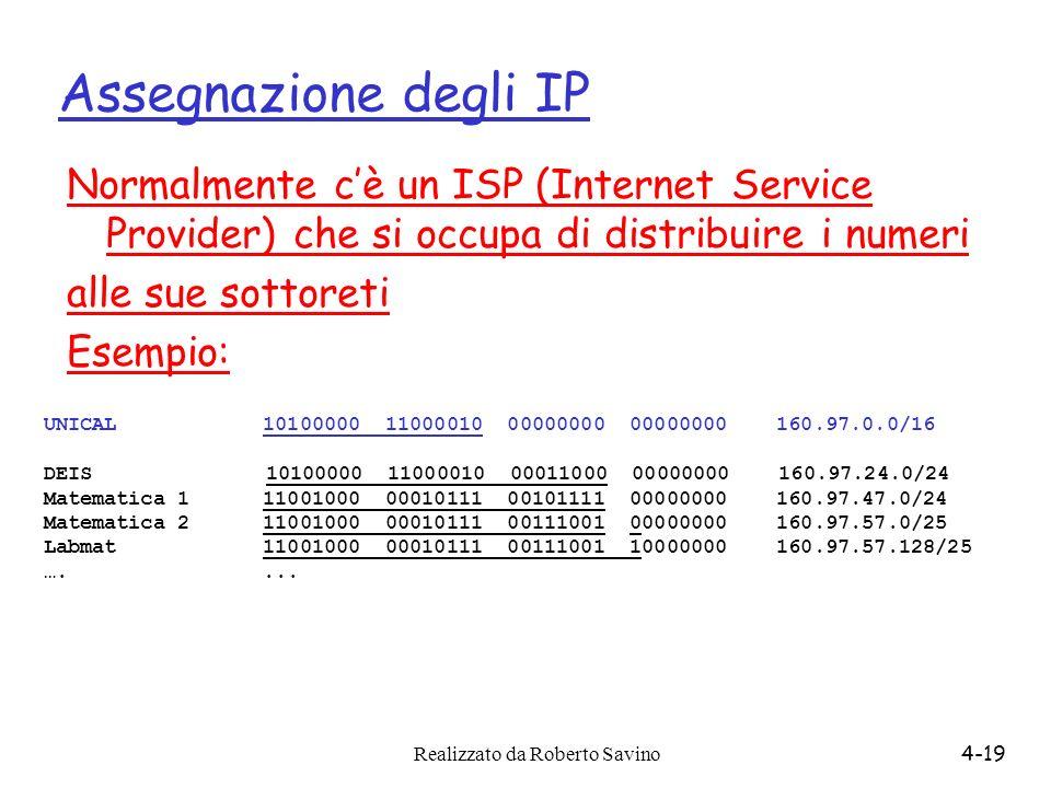 Realizzato da Roberto Savino4-19 Assegnazione degli IP Normalmente cè un ISP (Internet Service Provider) che si occupa di distribuire i numeri alle su