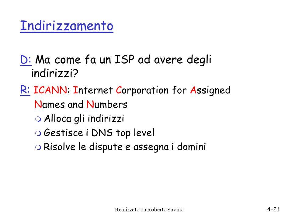 Realizzato da Roberto Savino4-21 Indirizzamento D: Ma come fa un ISP ad avere degli indirizzi? R: ICANN: Internet Corporation for Assigned Names and N