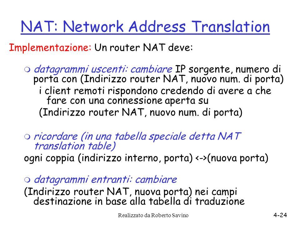 Realizzato da Roberto Savino4-24 NAT: Network Address Translation Implementazione: Un router NAT deve: m datagrammi uscenti: cambiare IP sorgente, num