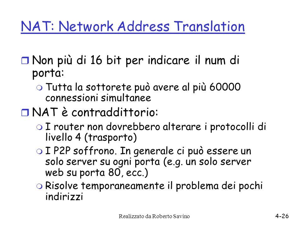 Realizzato da Roberto Savino4-26 NAT: Network Address Translation r Non più di 16 bit per indicare il num di porta: m Tutta la sottorete può avere al