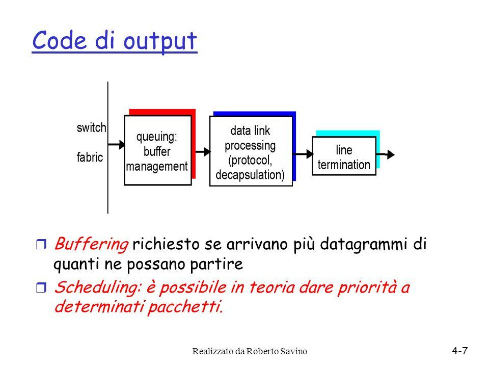 Realizzato da Roberto Savino4-7 Code di output r Buffering richiesto se arrivano più datagrammi di quanti ne possano partire r Scheduling: è possibile