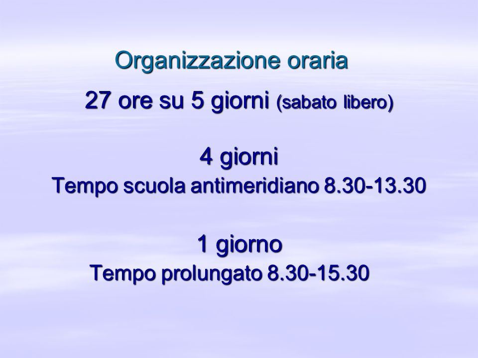Organizzazione oraria 27 ore su 5 giorni (sabato libero) 4 giorni Tempo scuola antimeridiano 8.30-13.30 1 giorno Tempo prolungato 8.30-15.30 Tempo pro
