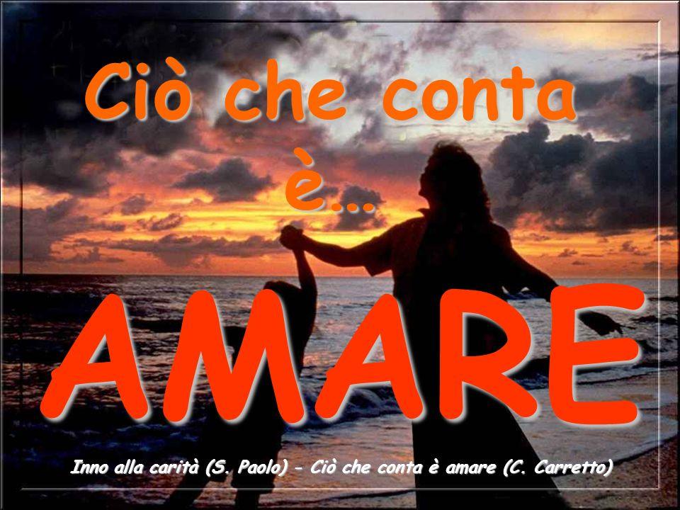 Ciò che conta è… AMARE Inno alla carità (S. Paolo) - Ciò che conta è amare (C. Carretto)