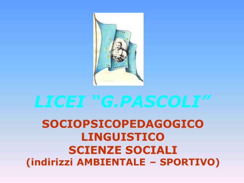 LICEI G.PASCOLI SOCIOPSICOPEDAGOGICO LINGUISTICO SCIENZE SOCIALI (indirizzi AMBIENTALE – SPORTIVO)