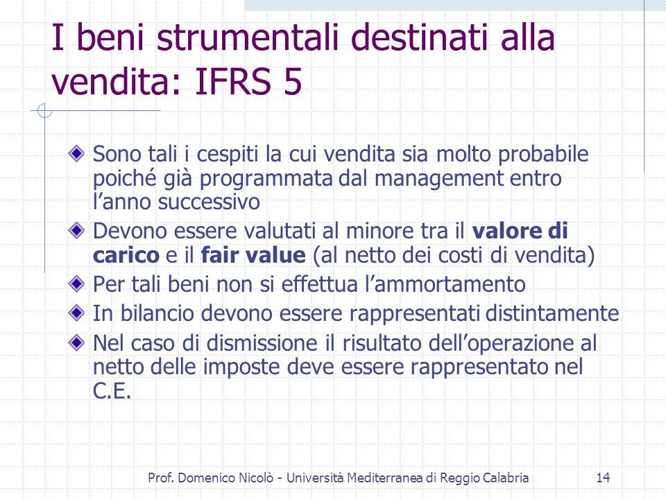 Prof. Domenico Nicolò - Università Mediterranea di Reggio Calabria14 I beni strumentali destinati alla vendita: IFRS 5 Sono tali i cespiti la cui vend