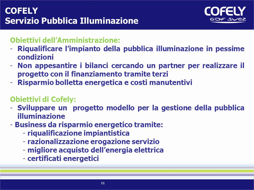 11 Obiettivi dellAmministrazione: -Riqualificare limpianto della pubblica illuminazione in pessime condizioni -Non appesantire i bilanci cercando un partner per realizzare il progetto con il finanziamento tramite terzi -Risparmio bolletta energetica e costi manutentivi Obiettivi di Cofely: -Sviluppare un progetto modello per la gestione della pubblica illuminazione - Business da risparmio energetico tramite: - riqualificazione impiantistica - razionalizzazione erogazione servizio - migliore acquisto dellenergia elettrica - certificati energetici COFELY Servizio Pubblica Illuminazione