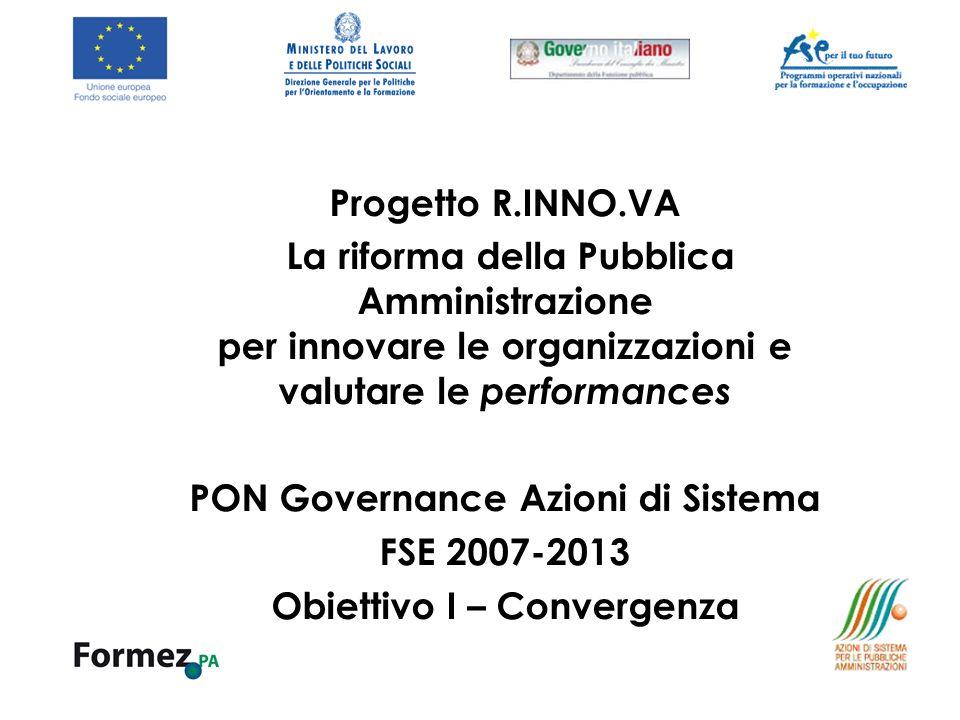 Progetto R.INNO.VA La riforma della Pubblica Amministrazione per innovare le organizzazioni e valutare le performances PON Governance Azioni di Sistema FSE 2007-2013 Obiettivo I – Convergenza