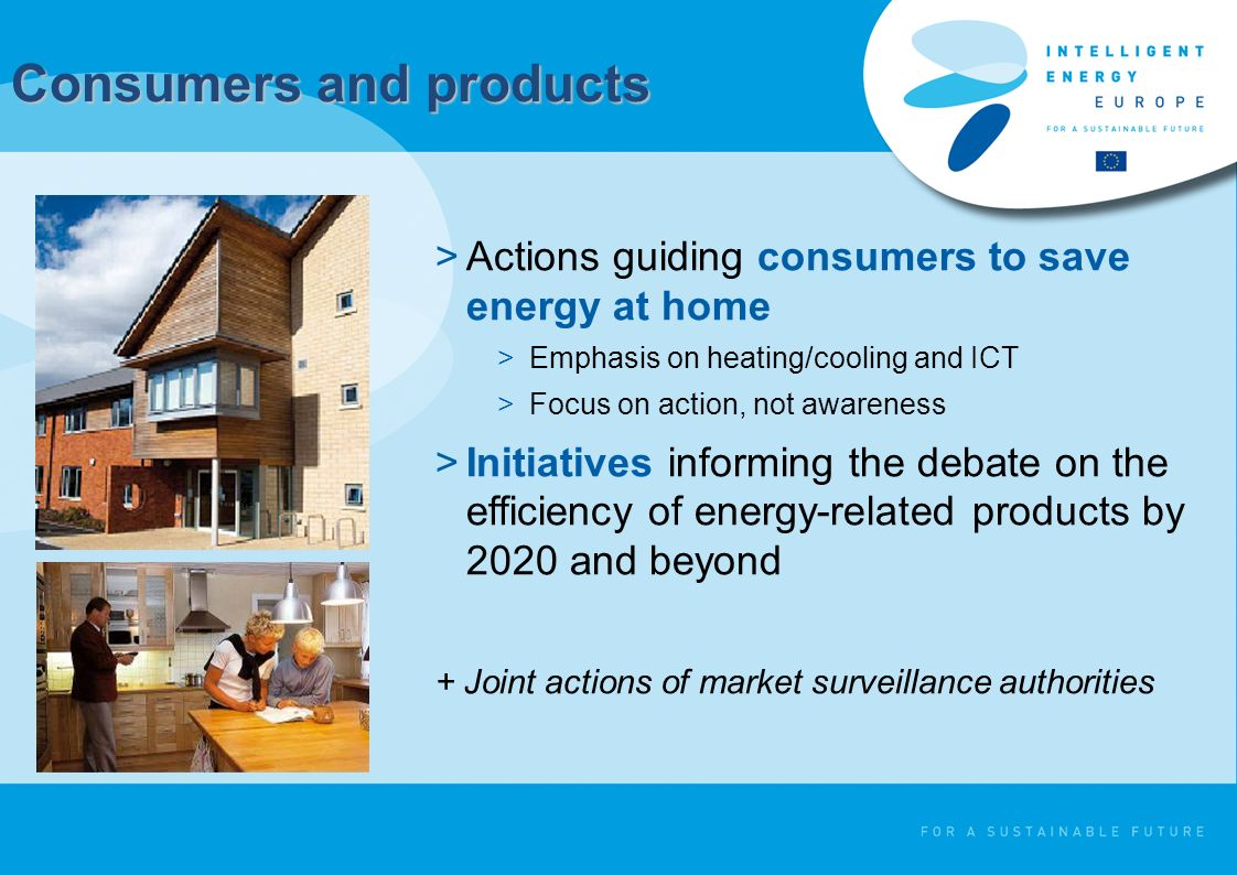 Consumers and products >Actions guiding consumers to save energy at home >Emphasis on heating/cooling and ICT >Focus on action, not awareness >Initiat