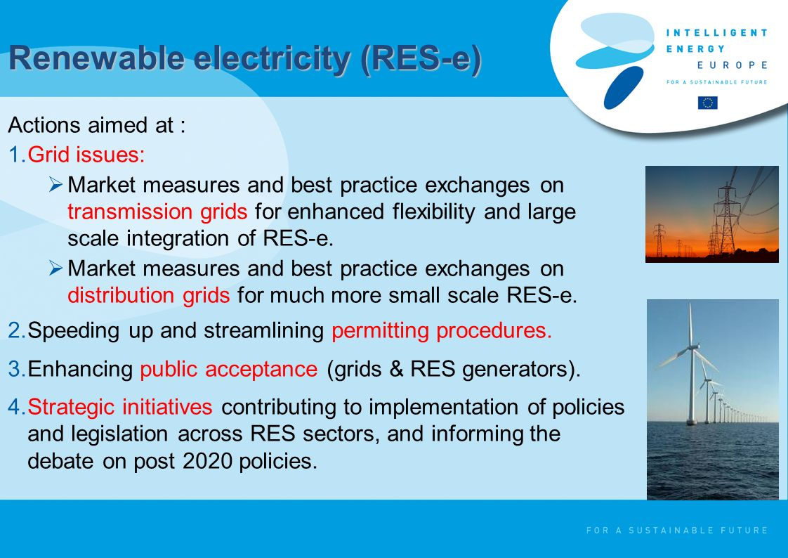 Renewable electricity (RES-e) Actions aimed at : 1.Grid issues: Market measures and best practice exchanges on transmission grids for enhanced flexibility and large scale integration of RES-e.