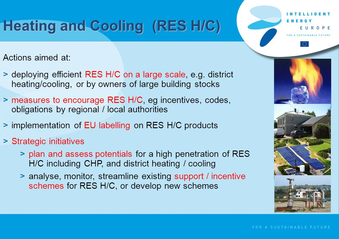 Heating and Cooling (RES H/C) Actions aimed at: >deploying efficient RES H/C on a large scale, e.g.