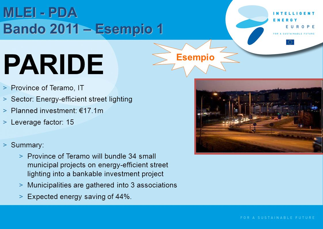 MLEI - PDA Bando 2011 – Esempio 1 PARIDE >Province of Teramo, IT >Sector: Energy-efficient street lighting >Planned investment: 17.1m >Leverage factor: 15 >Summary: >Province of Teramo will bundle 34 small municipal projects on energy-efficient street lighting into a bankable investment project >Municipalities are gathered into 3 associations >Expected energy saving of 44%.