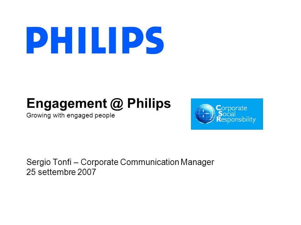 Engagement @ Philips Growing with engaged people Sergio Tonfi – Corporate Communication Manager 25 settembre 2007