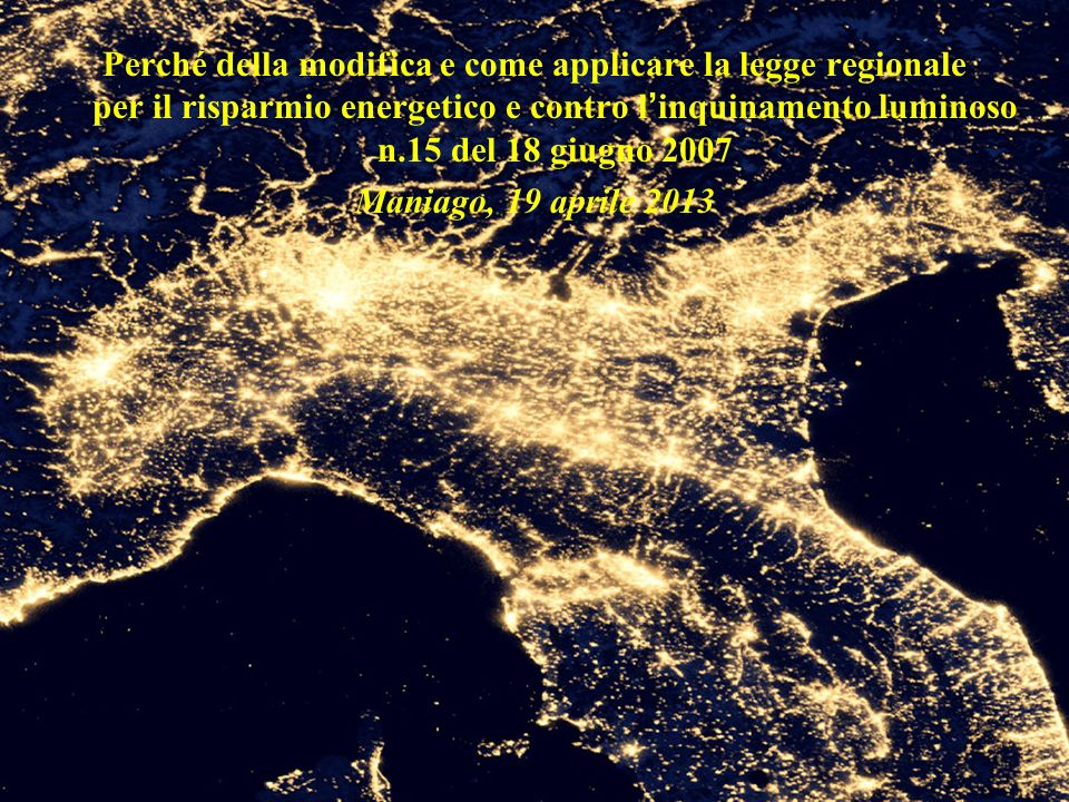 Perché della modifica e come applicare la legge regionale per il risparmio energetico e contro l inquinamento luminoso n.15 del 18 giugno 2007 Maniago, 19 aprile 2013
