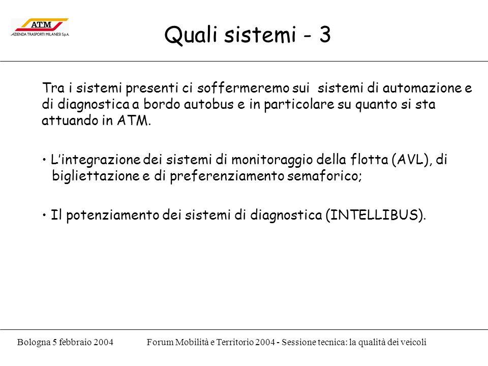Bologna 5 febbraio 2004Forum Mobilità e Territorio 2004 - Sessione tecnica: la qualità dei veicoli Quali sistemi - 3 Tra i sistemi presenti ci soffermeremo sui sistemi di automazione e di diagnostica a bordo autobus e in particolare su quanto si sta attuando in ATM.