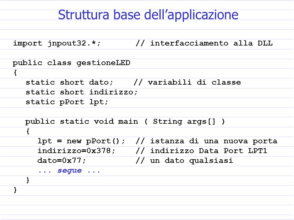 import jnpout32.*; // interfacciamento alla DLL public class gestioneLED { static short dato; // variabili di classe static short indirizzo; static pPort lpt; public static void main ( String args[] ) { lpt = new pPort(); // istanza di una nuova porta indirizzo=0x378; // indirizzo Data Port LPT1 dato=0x77; // un dato qualsiasi...