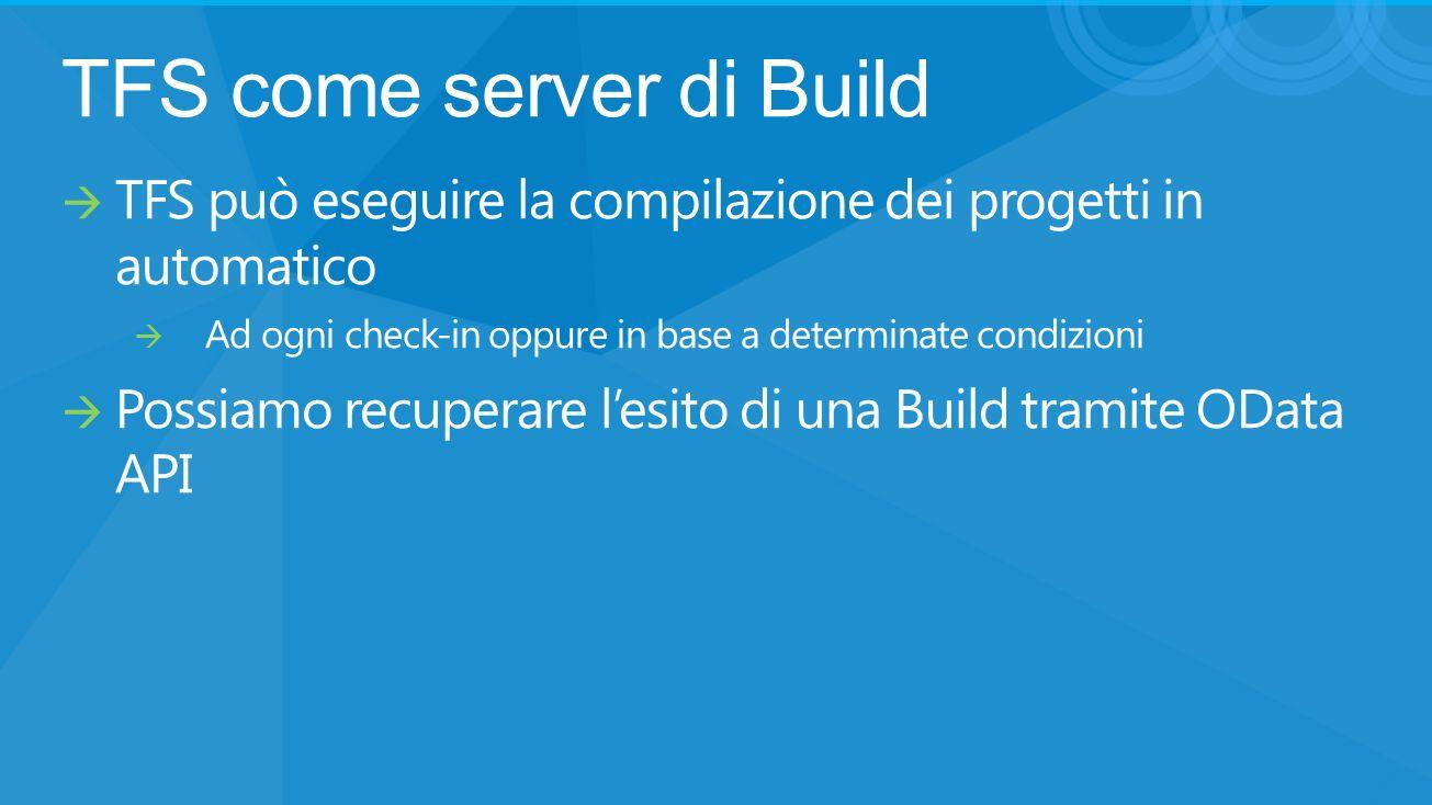 TFS come server di Build TFS può eseguire la compilazione dei progetti in automatico Ad ogni check-in oppure in base a determinate condizioni Possiamo recuperare lesito di una Build tramite OData API