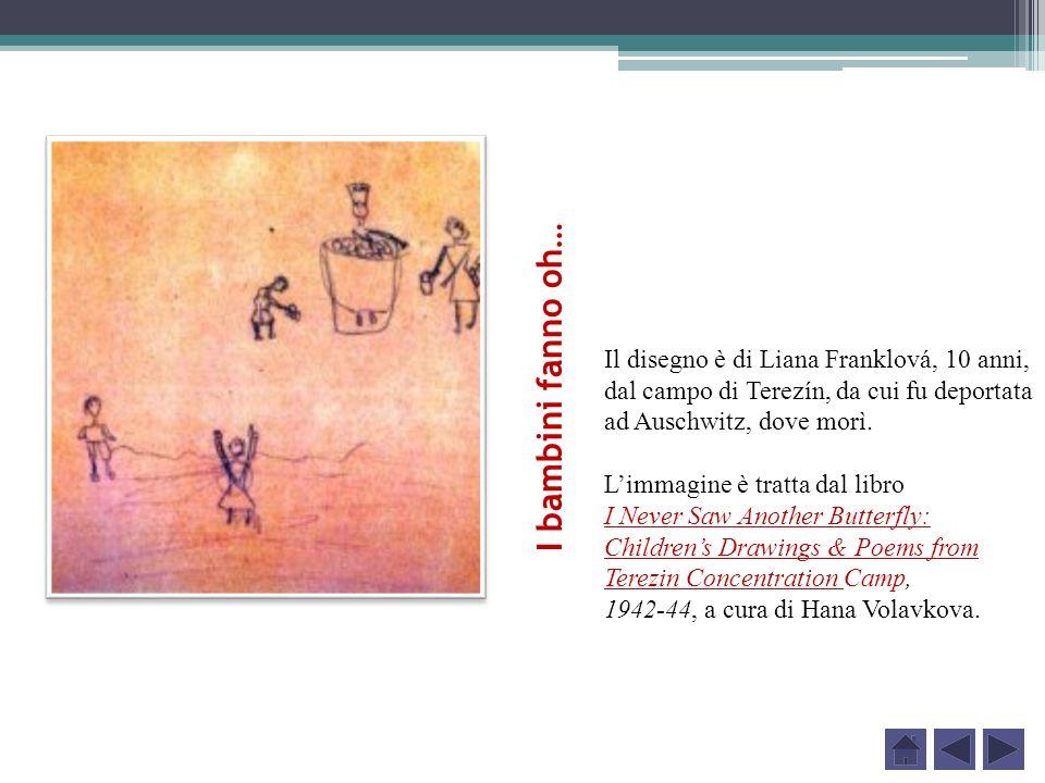 I bambini fanno oh… Il disegno è di Liana Franklová, 10 anni, dal campo di Terezín, da cui fu deportata ad Auschwitz, dove morì. Limmagine è tratta da