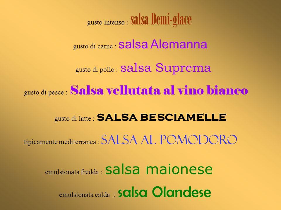 emulsionata fredda : salsa maionese emulsionata calda : salsa Olandese gusto intenso : salsa Demi-glace gusto di latte : salsa besciamelle gusto di ca