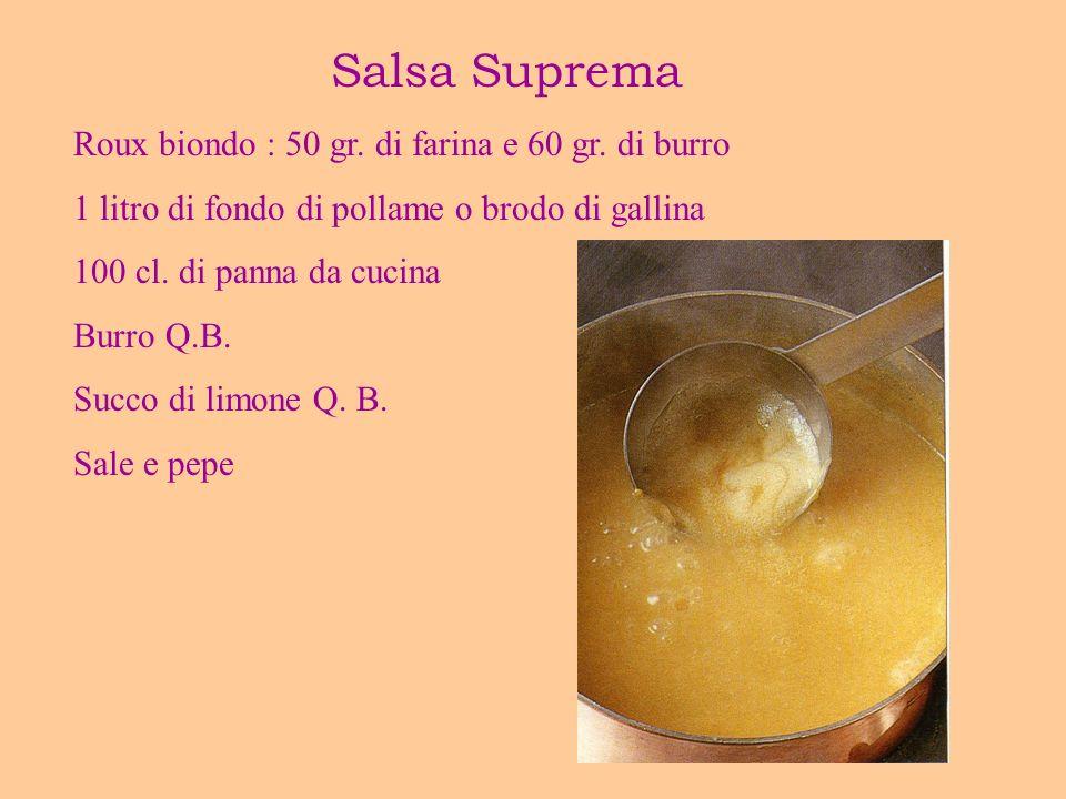 Salsa Suprema Roux biondo : 50 gr. di farina e 60 gr. di burro 1 litro di fondo di pollame o brodo di gallina 100 cl. di panna da cucina Burro Q.B. Su