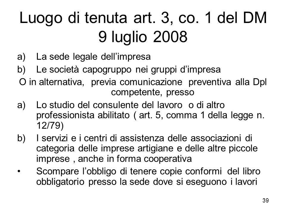 39 Luogo di tenuta art. 3, co. 1 del DM 9 luglio 2008 a)La sede legale dellimpresa b)Le società capogruppo nei gruppi dimpresa O in alternativa, previ