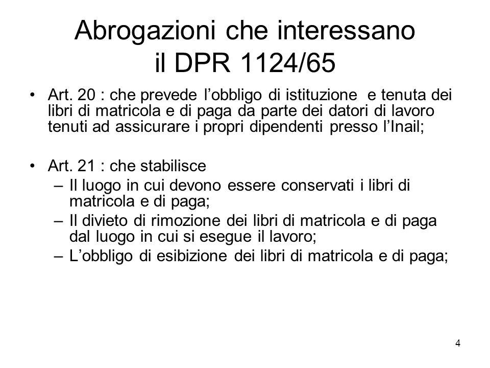 4 Abrogazioni che interessano il DPR 1124/65 Art. 20 : che prevede lobbligo di istituzione e tenuta dei libri di matricola e di paga da parte dei dato