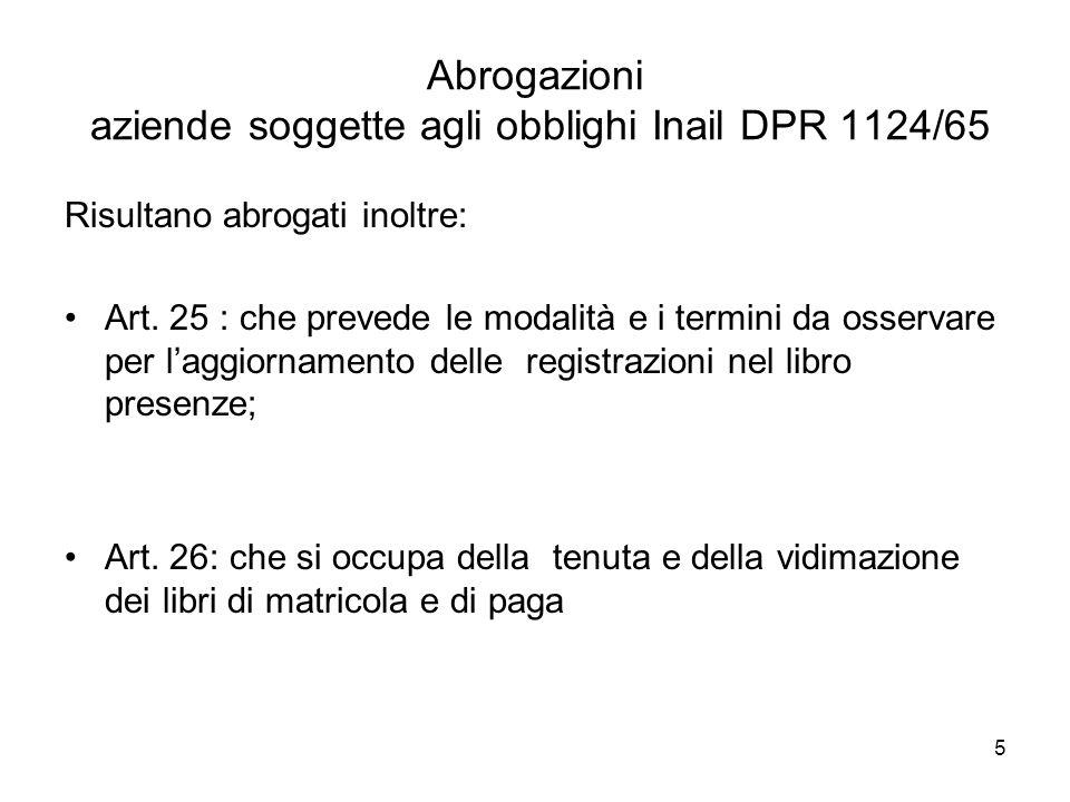 5 Abrogazioni aziende soggette agli obblighi Inail DPR 1124/65 Risultano abrogati inoltre: Art. 25 : che prevede le modalità e i termini da osservare