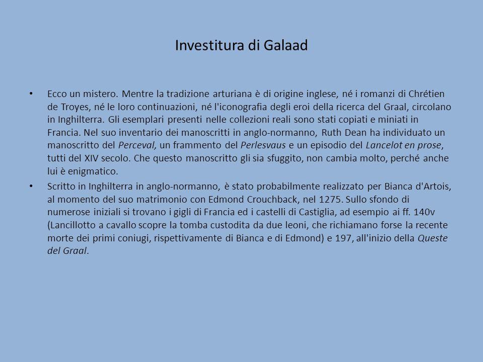 Investitura di Galaad Ecco un mistero. Mentre la tradizione arturiana è di origine inglese, né i romanzi di Chrétien de Troyes, né le loro continuazio
