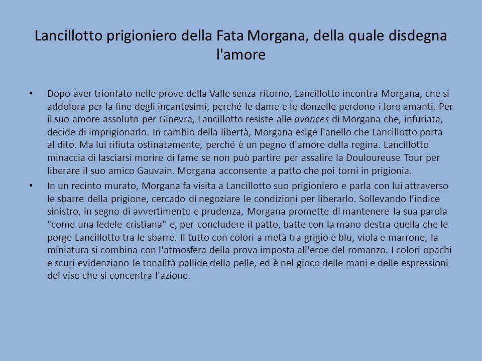 Lancillotto prigioniero della Fata Morgana, della quale disdegna l amore Dopo aver trionfato nelle prove della Valle senza ritorno, Lancillotto incontra Morgana, che si addolora per la fine degli incantesimi, perché le dame e le donzelle perdono i loro amanti.