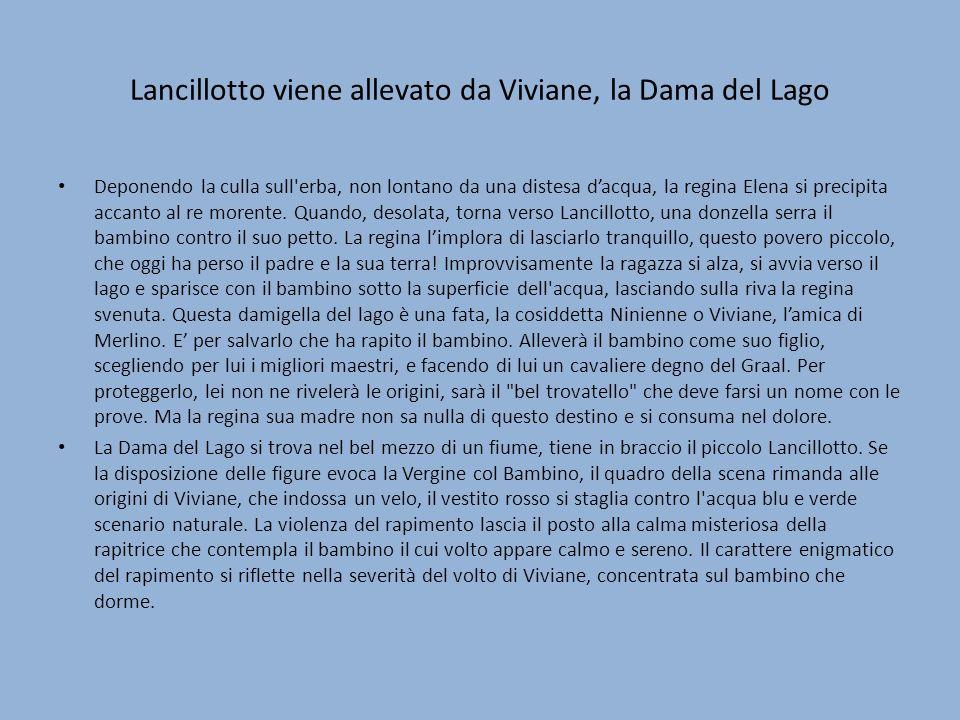 Lancillotto viene allevato da Viviane, la Dama del Lago Deponendo la culla sull erba, non lontano da una distesa dacqua, la regina Elena si precipita accanto al re morente.