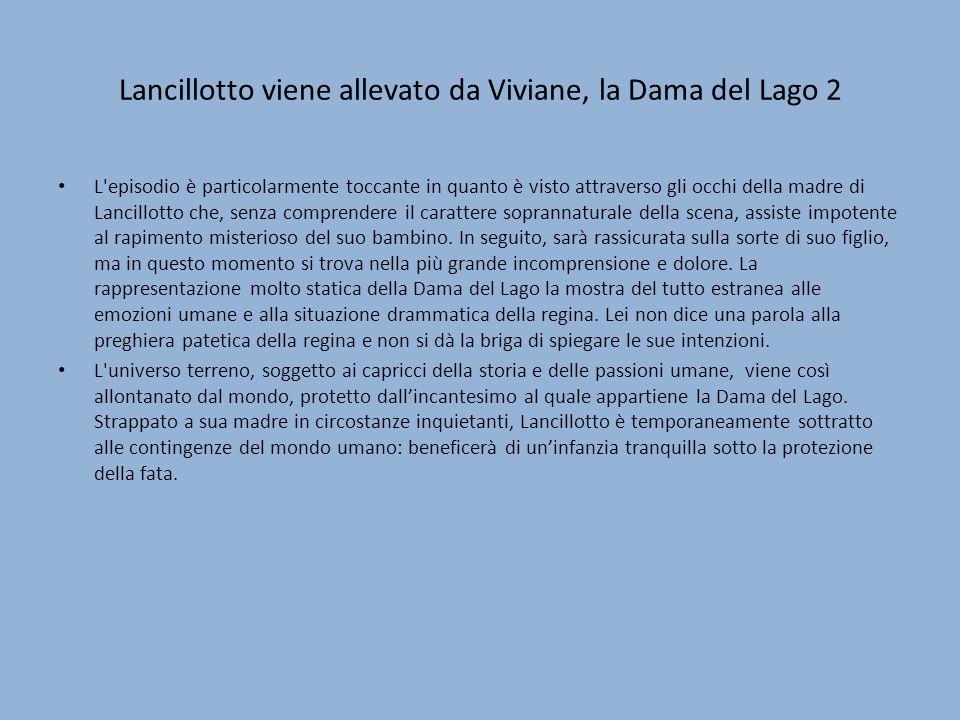 Lancillotto viene allevato da Viviane, la Dama del Lago 2 L episodio è particolarmente toccante in quanto è visto attraverso gli occhi della madre di Lancillotto che, senza comprendere il carattere soprannaturale della scena, assiste impotente al rapimento misterioso del suo bambino.