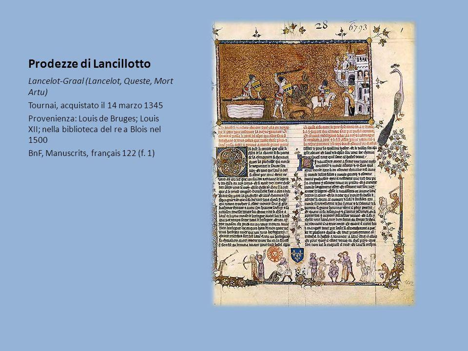 Prodezze di Lancillotto Lancelot-Graal (Lancelot, Queste, Mort Artu) Tournai, acquistato il 14 marzo 1345 Provenienza: Louis de Bruges; Louis XII; nella biblioteca del re a Blois nel 1500 BnF, Manuscrits, français 122 (f.