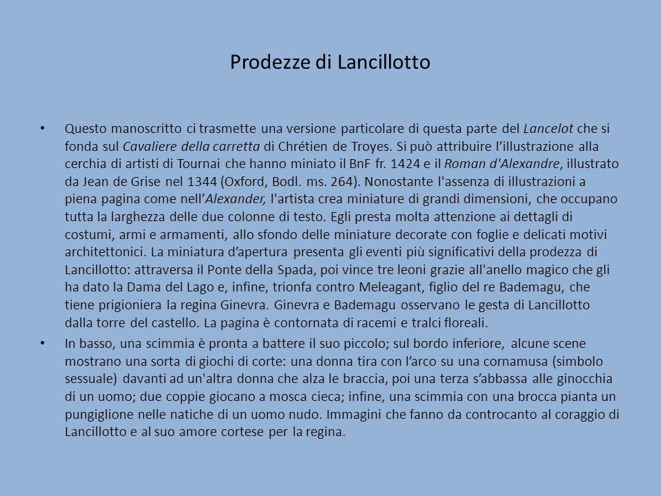 Prodezze di Lancillotto Questo manoscritto ci trasmette una versione particolare di questa parte del Lancelot che si fonda sul Cavaliere della carretta di Chrétien de Troyes.