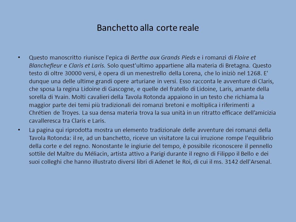 Banchetto alla corte reale Questo manoscritto riunisce l epica di Berthe aux Grands Pieds e i romanzi di Floire et Blanchefleur e Claris et Laris.