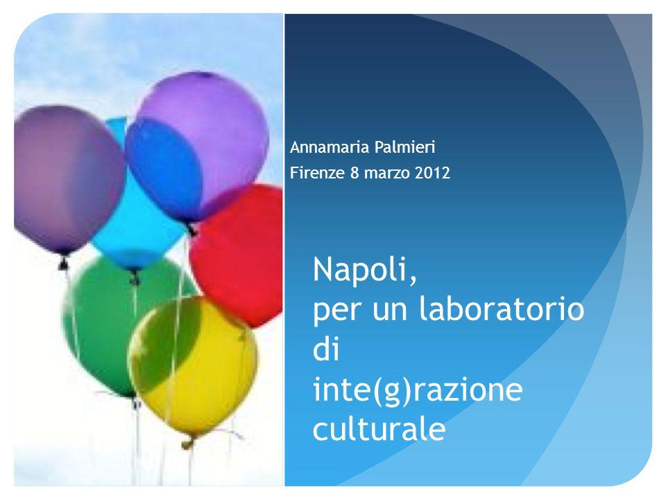Napoli, per un laboratorio di inte(g)razione culturale Annamaria Palmieri Firenze 8 marzo 2012
