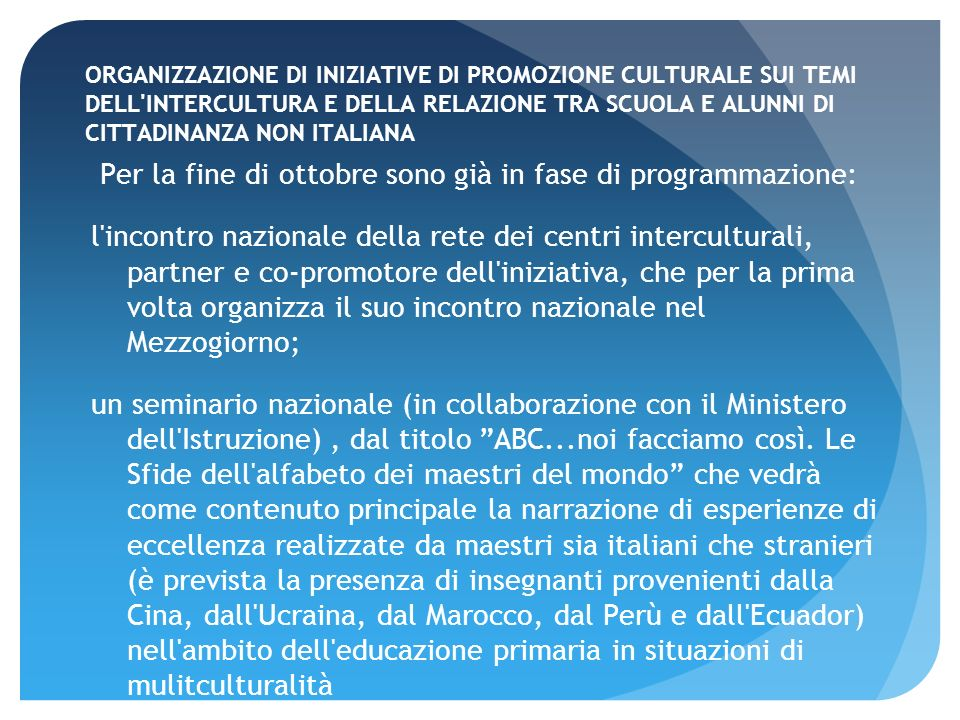ORGANIZZAZIONE DI INIZIATIVE DI PROMOZIONE CULTURALE SUI TEMI DELL INTERCULTURA E DELLA RELAZIONE TRA SCUOLA E ALUNNI DI CITTADINANZA NON ITALIANA Per la fine di ottobre sono già in fase di programmazione: l incontro nazionale della rete dei centri interculturali, partner e co-promotore dell iniziativa, che per la prima volta organizza il suo incontro nazionale nel Mezzogiorno; un seminario nazionale (in collaborazione con il Ministero dell Istruzione), dal titolo ABC...noi facciamo così.