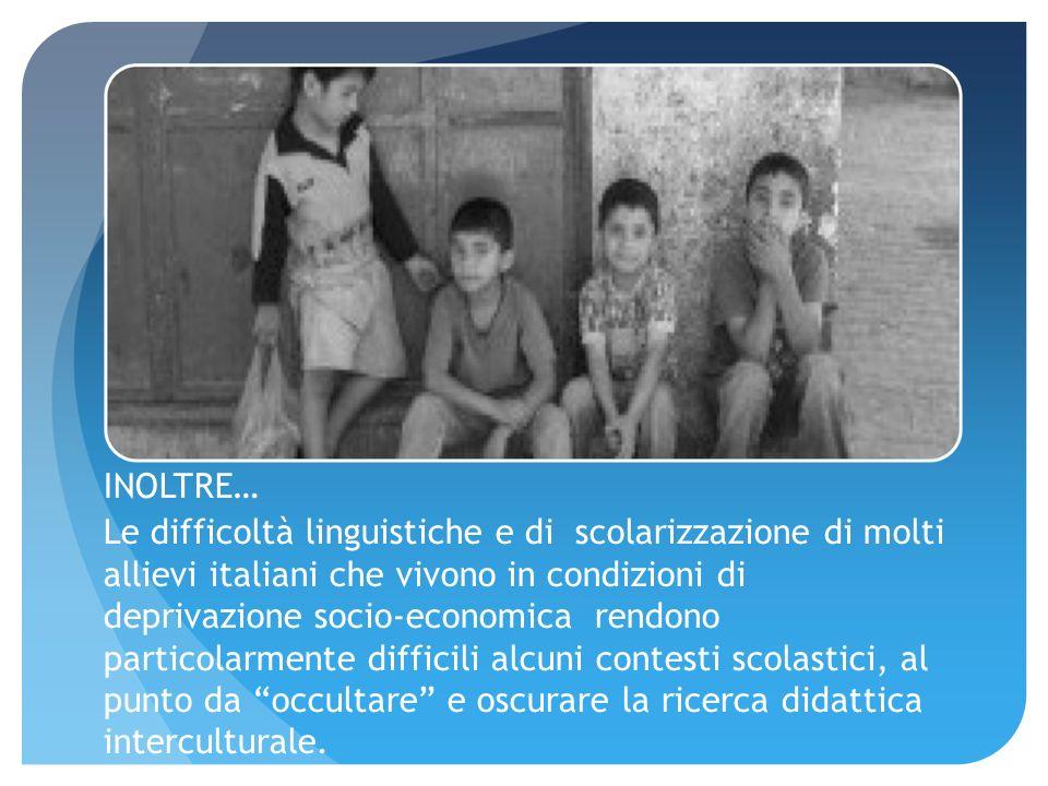 INOLTRE… Le difficoltà linguistiche e di scolarizzazione di molti allievi italiani che vivono in condizioni di deprivazione socio-economica rendono particolarmente difficili alcuni contesti scolastici, al punto da occultare e oscurare la ricerca didattica interculturale.