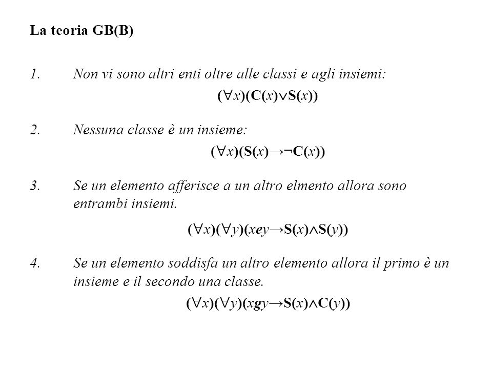 La teoria GB(B) 1.Non vi sono altri enti oltre alle classi e agli insiemi: ( x)(C(x) S(x)) 2.Nessuna classe è un insieme: ( x)(S(x)¬C(x)) 3.Se un elem