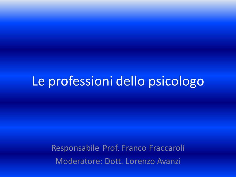 Le professioni dello psicologo Responsabile Prof. Franco Fraccaroli Moderatore: Dott. Lorenzo Avanzi