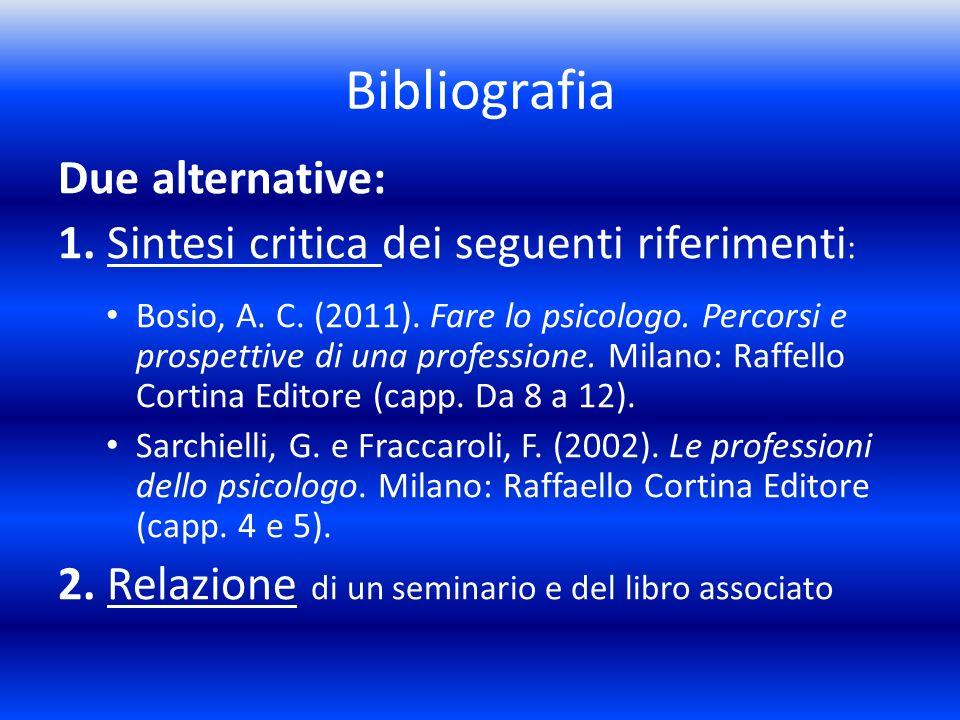 Bibliografia Due alternative: 1. Sintesi critica dei seguenti riferimenti : Bosio, A. C. (2011). Fare lo psicologo. Percorsi e prospettive di una prof