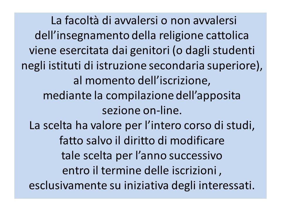 La facoltà di avvalersi o non avvalersi dellinsegnamento della religione cattolica viene esercitata dai genitori (o dagli studenti negli istituti di istruzione secondaria superiore), al momento delliscrizione, mediante la compilazione dellapposita sezione on-line.