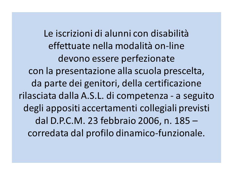 Le iscrizioni di alunni con disabilità effettuate nella modalità on-line devono essere perfezionate con la presentazione alla scuola prescelta, da parte dei genitori, della certificazione rilasciata dalla A.S.L.