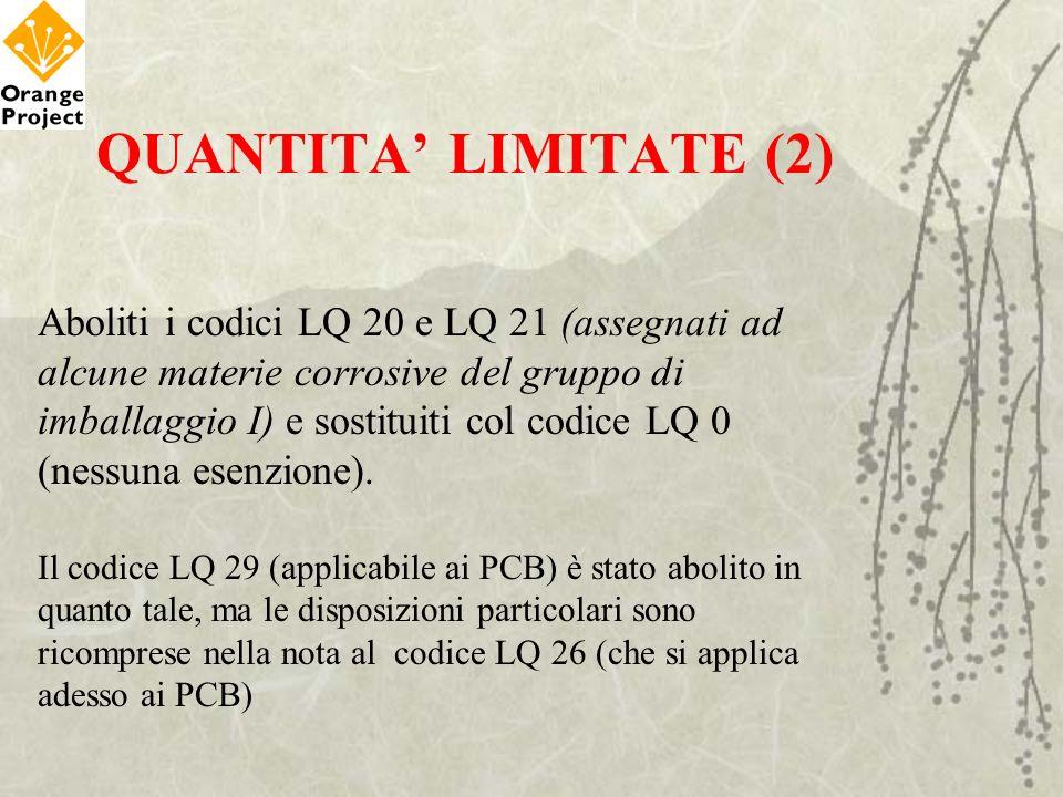 QUANTITA LIMITATE (2) Aboliti i codici LQ 20 e LQ 21 (assegnati ad alcune materie corrosive del gruppo di imballaggio I) e sostituiti col codice LQ 0